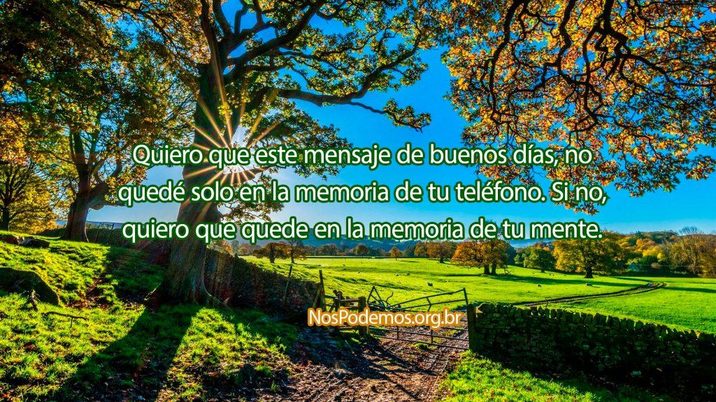 Quiero que este mensaje de buenos días, no quedé solo en la memoria de tu teléfono. Si no, quiero que quede en la memoria de tu mente.