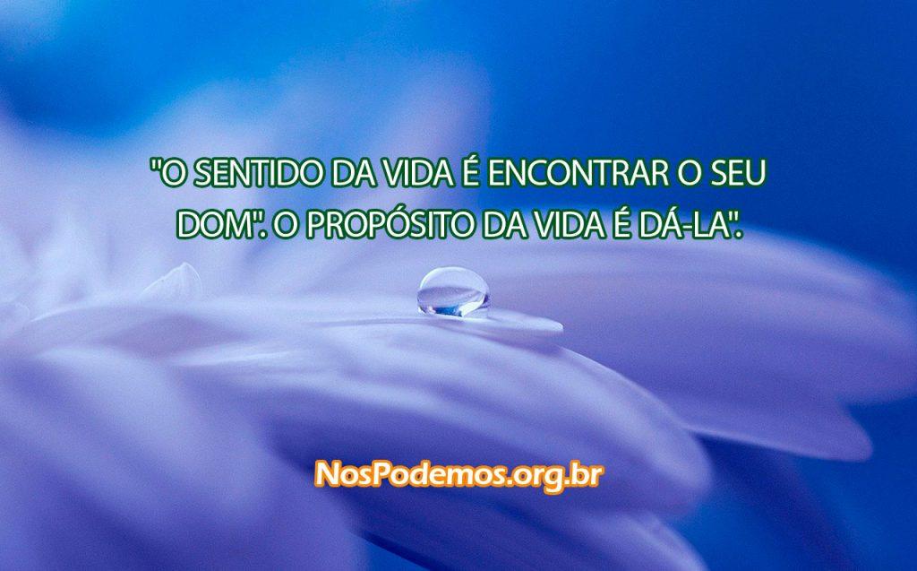 """""""O SENTIDO DA VIDA É ENCONTRAR O SEU DOM"""". O PROPÓSITO DA VIDA É DÁ-LA"""". --ANÔNIMO"""