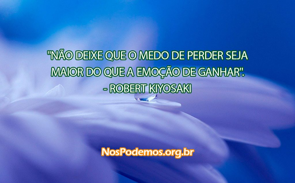 """""""NÃO DEIXE QUE O MEDO DE PERDER SEJA MAIOR DO QUE A EMOÇÃO DE GANHAR"""". --ROBERT KIYOSAKI"""