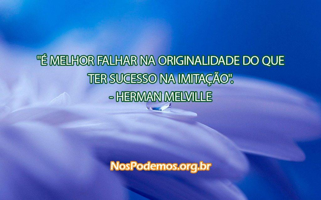 """""""É MELHOR FALHAR NA ORIGINALIDADE DO QUE TER SUCESSO NA IMITAÇÃO"""". --HERMAN MELVILLE"""