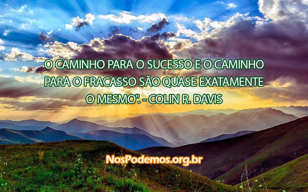 """""""O CAMINHO PARA O SUCESSO E O CAMINHO PARA O FRACASSO SÃO QUASE EXATAMENTE O MESMO"""". --COLIN R. DAVIS"""