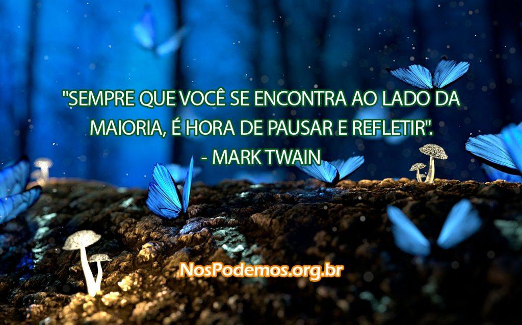 """""""SEMPRE QUE VOCÊ SE ENCONTRA AO LADO DA MAIORIA, É HORA DE PAUSAR E REFLETIR"""". --MARK TWAIN"""