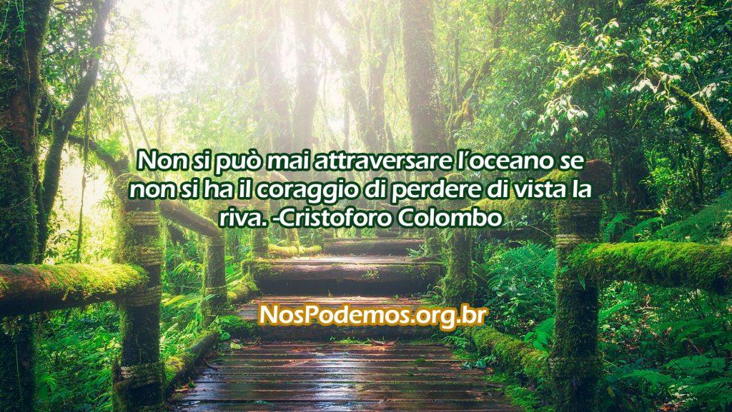 Non si può mai attraversare l'oceano se non si ha il coraggio di perdere di vista la riva. -Cristoforo Colombo