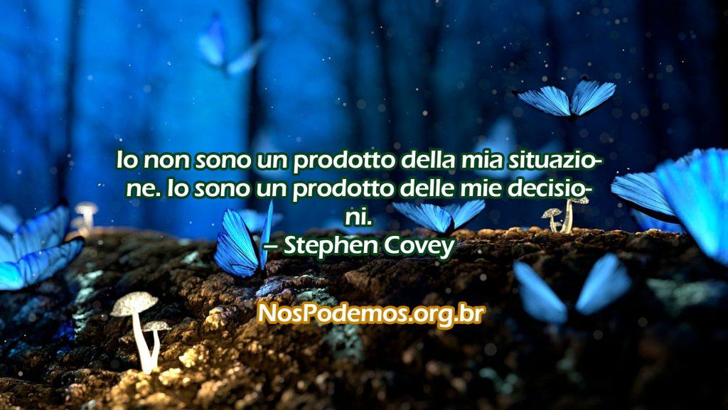 Io non sono un prodotto della mia situazione. Io sono un prodotto delle mie decisioni. – Stephen Covey