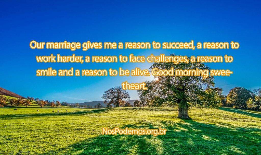 Our marriage gives me a reason to succeed, a reason to work harder, a reason to face challenges, a reason to smile and a reason to be alive. Good morning sweetheart.
