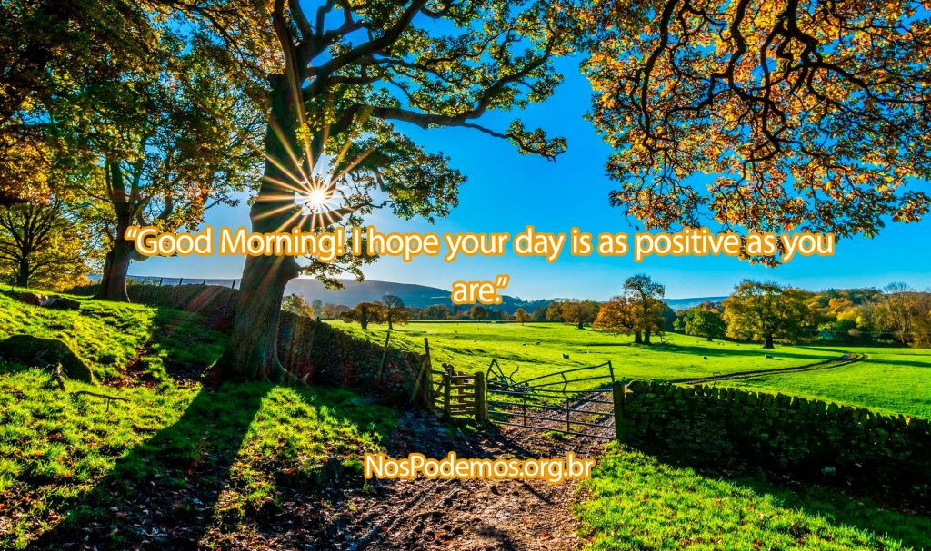 """Good Morning! I hope your day is as positive as you are."""