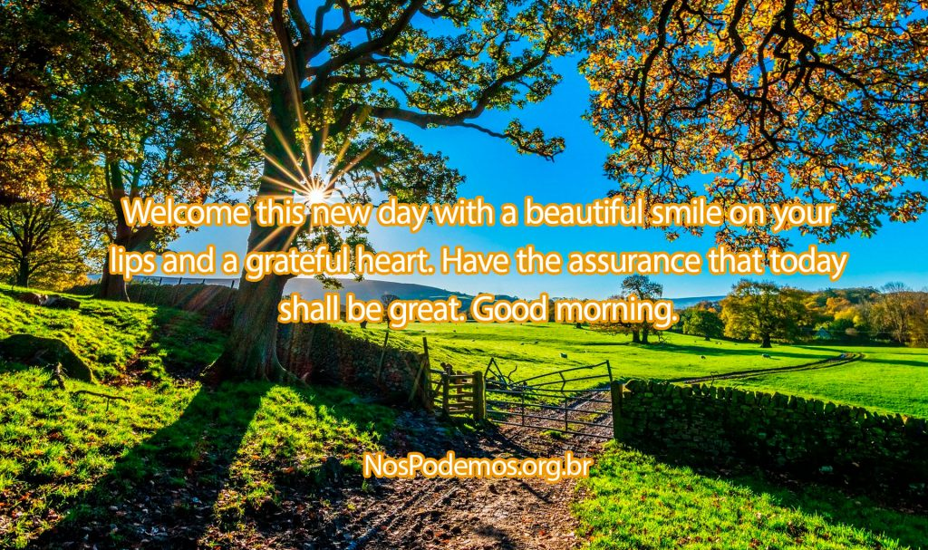 Welcome this new day with a beautiful smile on your lips and a grateful heart. Have the assurance that today shall be great. Good morning.