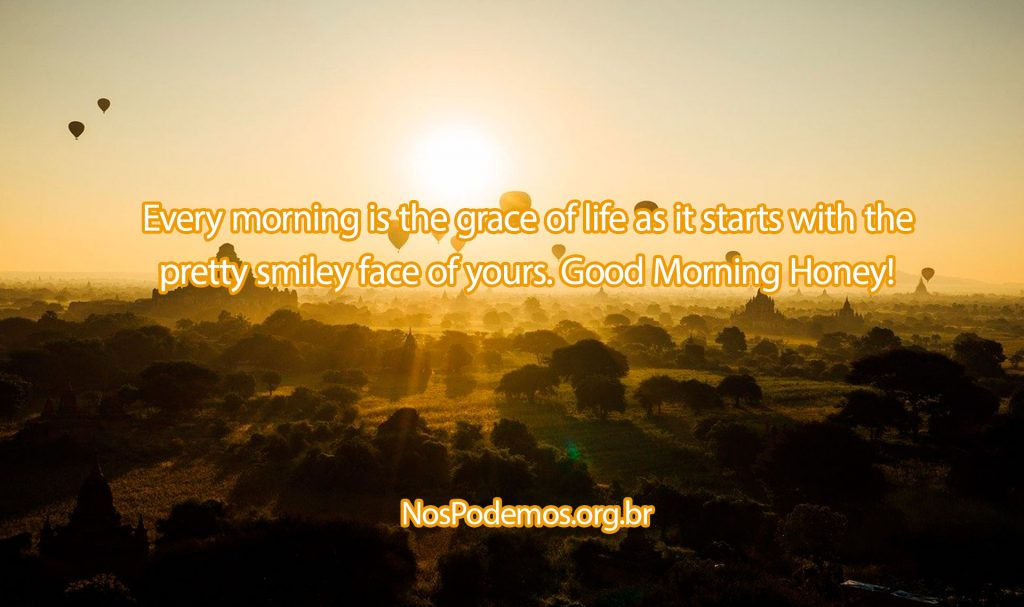 Every morning is the grace of life as it starts with the pretty smiley face of yours. Good Morning Honey!