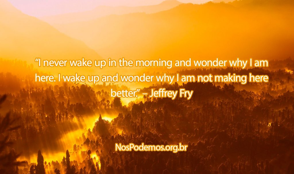 """I never wake up in the morning and wonder why I am here. I wake up and wonder why I am not making here better."" – Jeffrey Fry"