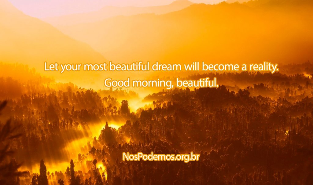Let your most beautiful dream will become a reality. Good morning, beautiful.