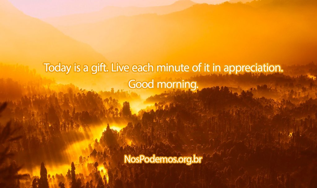 Today is a gift. Live each minute of it in appreciation. Good morning.