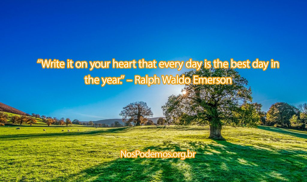 """Write it on your heart that every day is the best day in the year."" – Ralph Waldo Emerson"