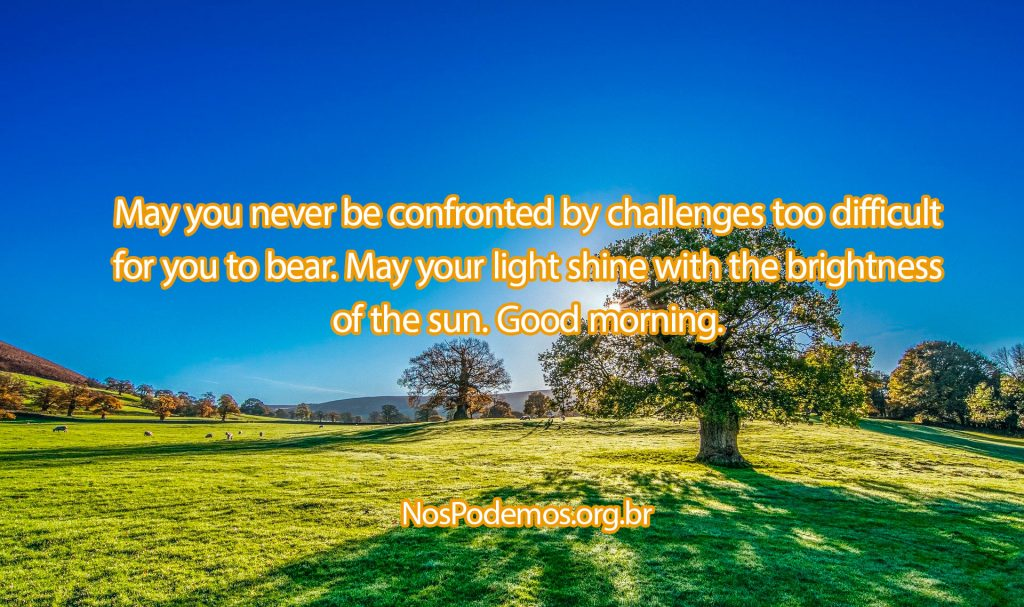 May you never be confronted by challenges too difficult for you to bear. May your light shine with the brightness of the sun. Good morning.