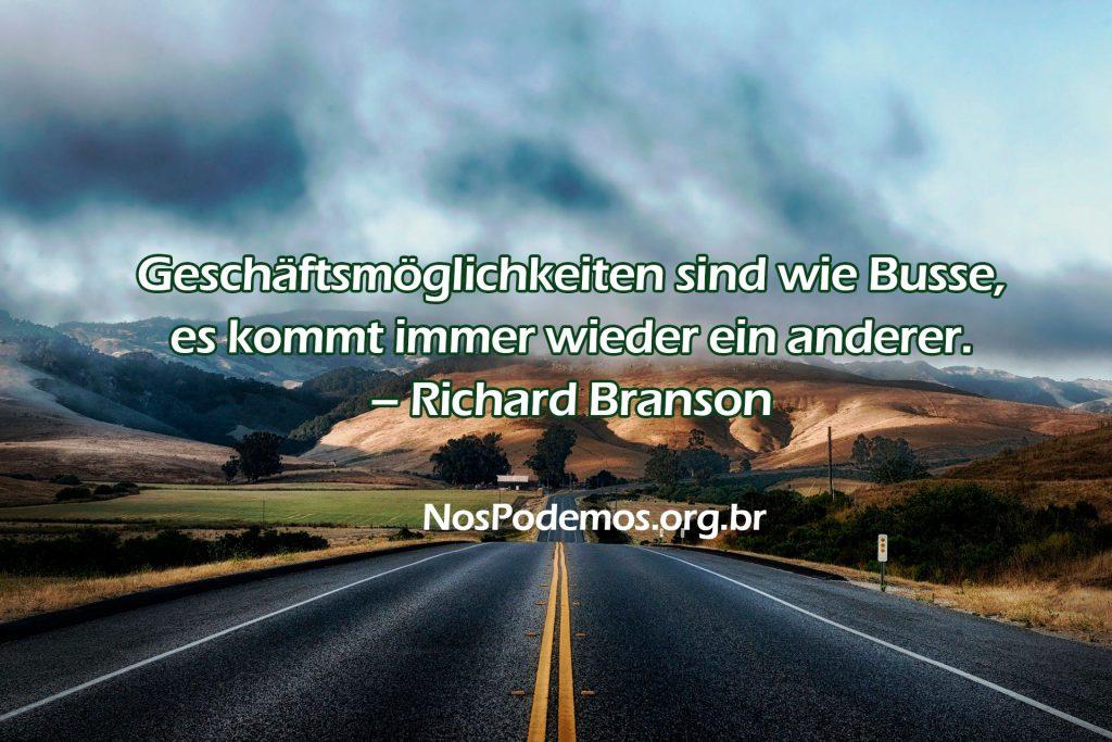 Geschäftsmöglichkeiten sind wie Busse, es kommt immer wieder ein anderer. – Richard Branson
