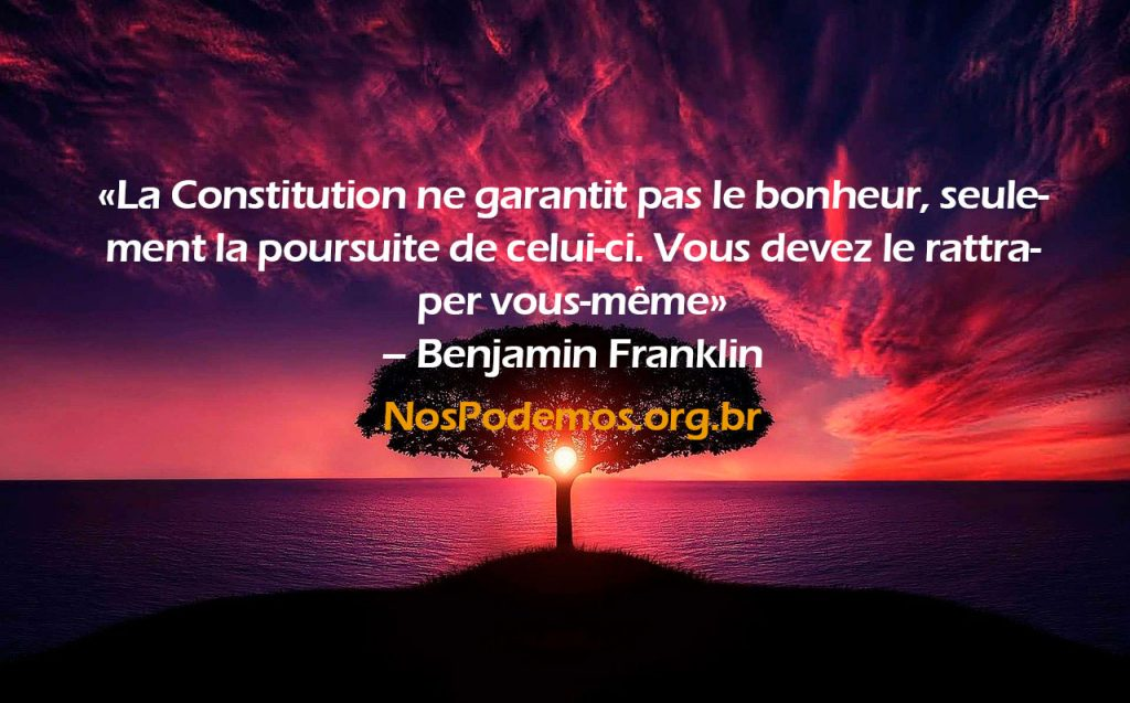 «La Constitution ne garantit pas le bonheur, seulement la poursuite de celui-ci. Vous devez le rattraper vous-même» – Benjamin Franklin