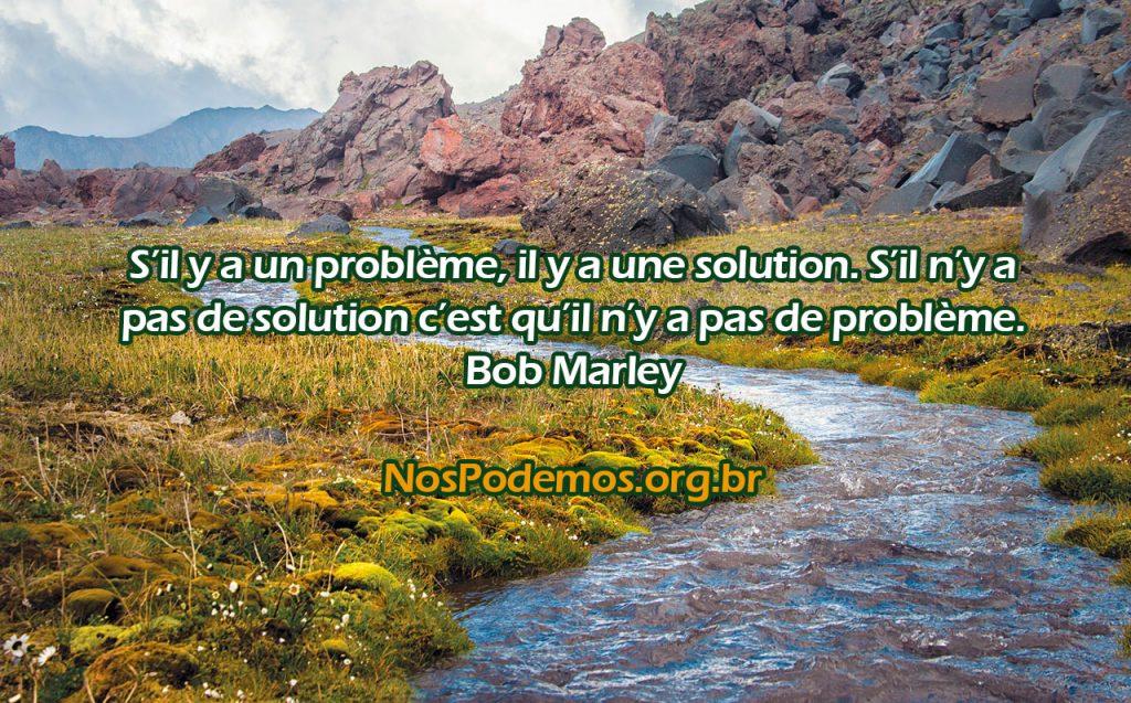 S'il y a un problème, il y a une solution. S'il n'y a pas de solution c'est qu'il n'y a pas de problème. Bob Marley