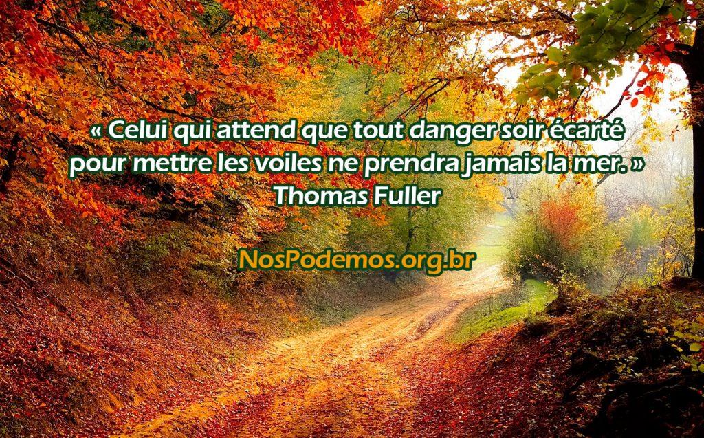 « Celui qui attend que tout danger soir écarté pour mettre les voiles ne prendra jamais la mer. » Thomas Fuller