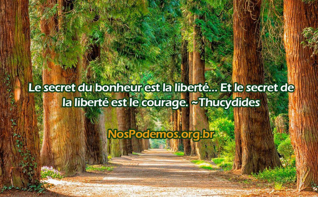 Le secret du bonheur est la liberté… Et le secret de la liberté est le courage. ~Thucydides