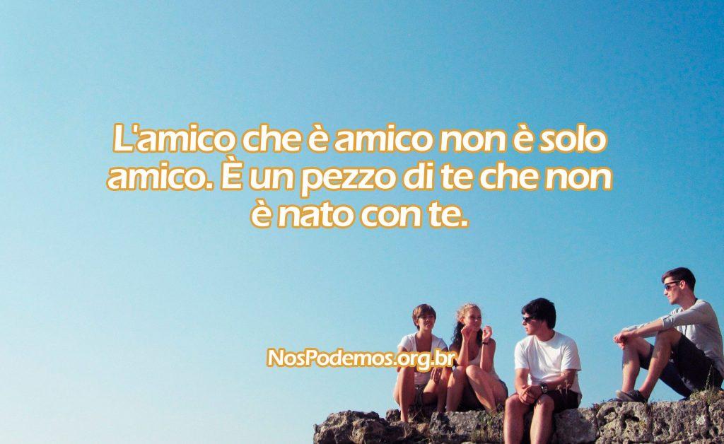 L'amico che è amico non è solo amico. È un pezzo di te che non è nato con te.