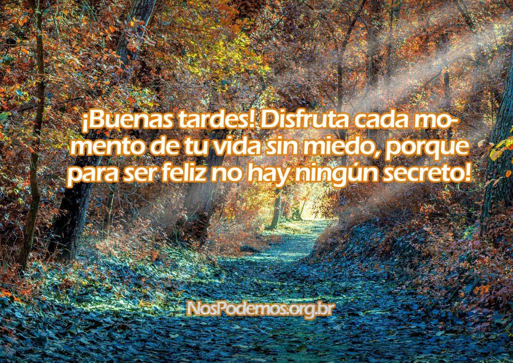 ¡Buenas tardes! Disfruta cada momento de tu vida sin miedo, porque para ser feliz no hay ningún secreto!