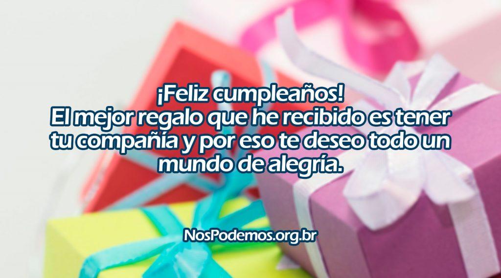 ¡Feliz cumpleaños! El mejor regalo que he recibido es tener tu compañía y por eso te deseo todo un mundo de alegría.
