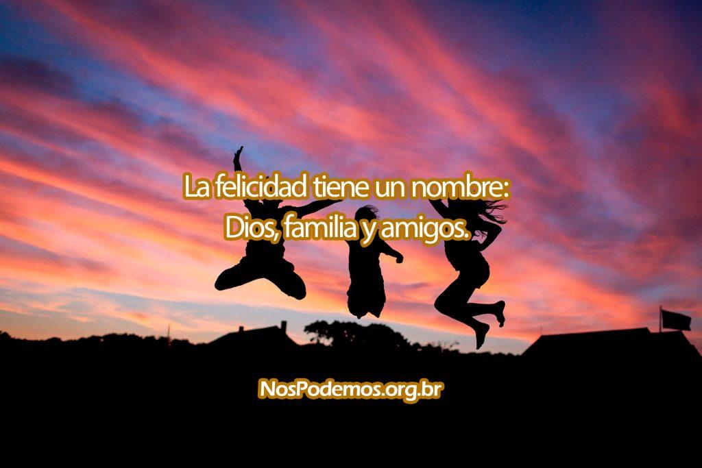 La felicidad tiene un nombre: Dios, familia y amigos.