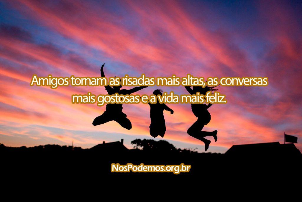 Amigos tornam as risadas mais altas, as conversas mais gostosas e a vida mais feliz.