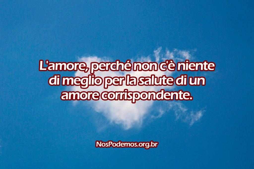 L'amore, perché non c'è niente di meglio per la salute di un amore corrispondente.