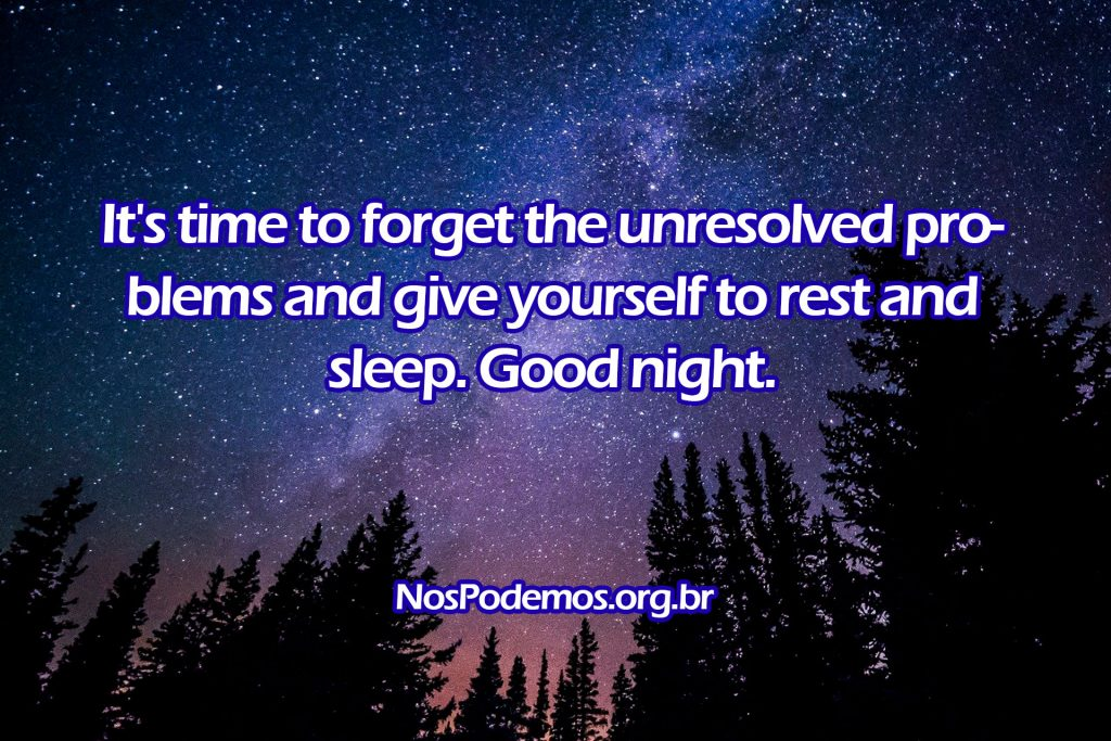 It's time to forget the unresolved problems and give yourself to rest and sleep. Good night.