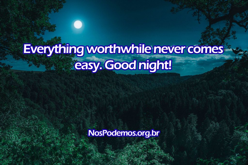 Everything worthwhile never comes easy. Good night!