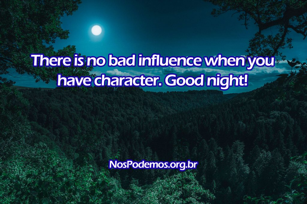 There is no bad influence when you have character. Good night!