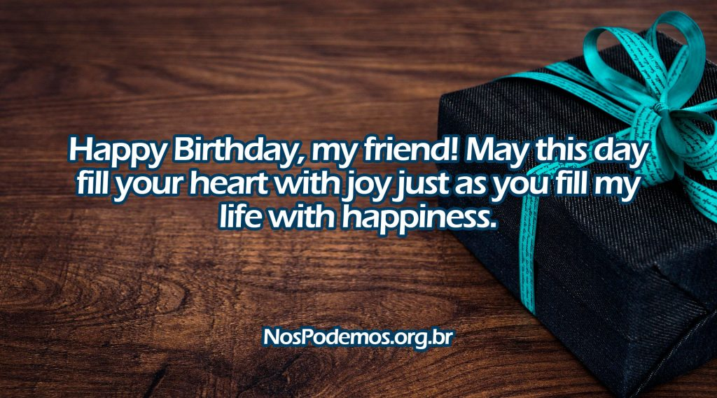 Happy Birthday, my friend! May this day fill your heart with joy just as you fill my life with happiness.