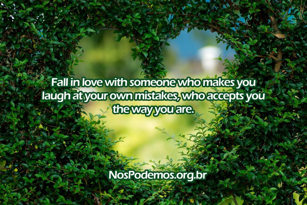 Fall in love with someone who makes you laugh at your own mistakes, who accepts you the way you are.