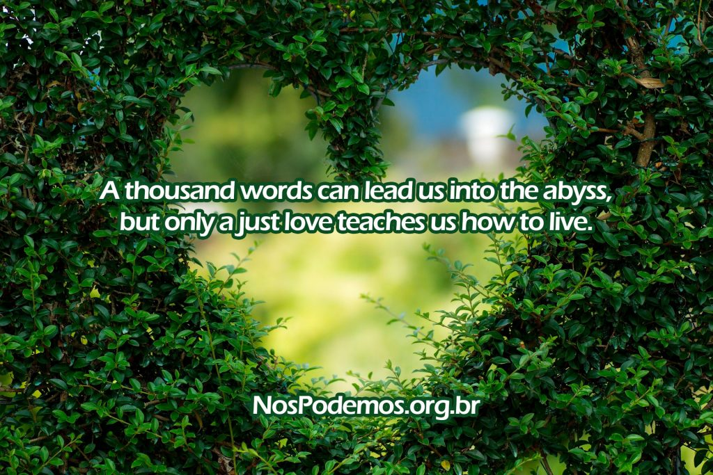 A thousand words can lead us into the abyss, but only a just love teaches us how to live.