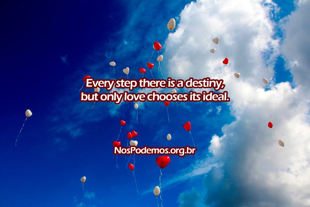Every step there is a destiny, but only love chooses its ideal.
