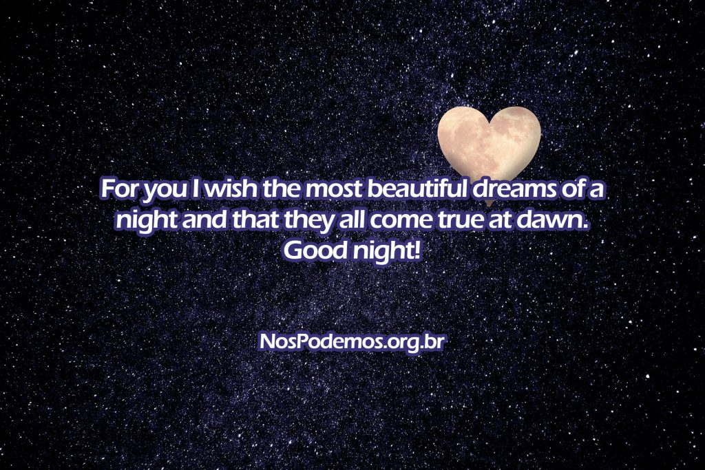 For you I wish the most beautiful dreams of a night and that they all come true at dawn. Good night!