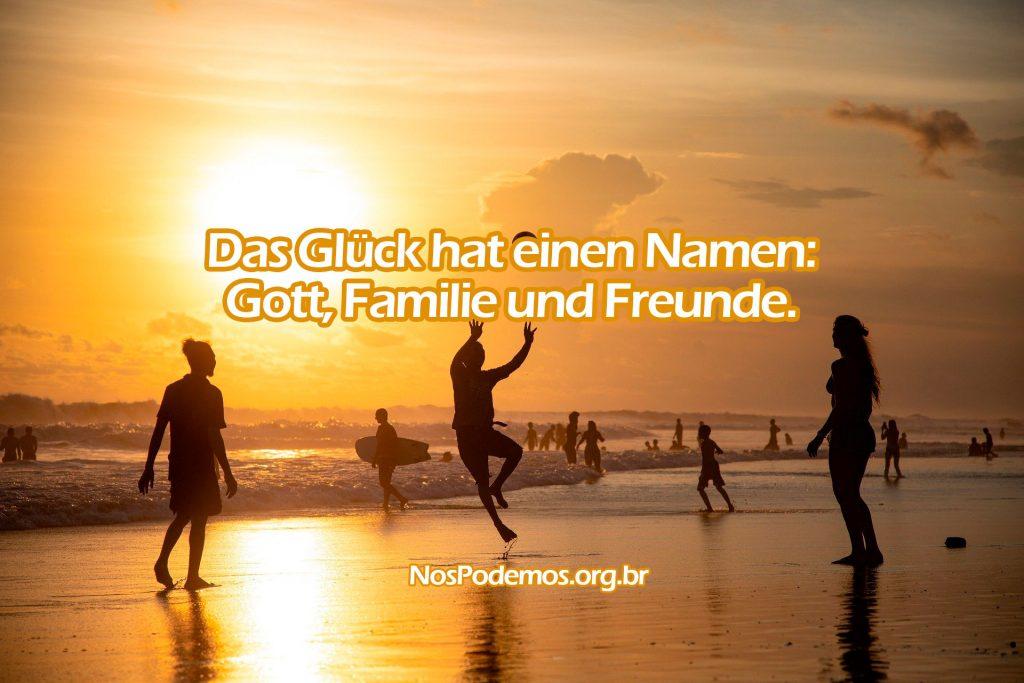 Das Glück hat einen Namen: Gott, Familie und Freunde.