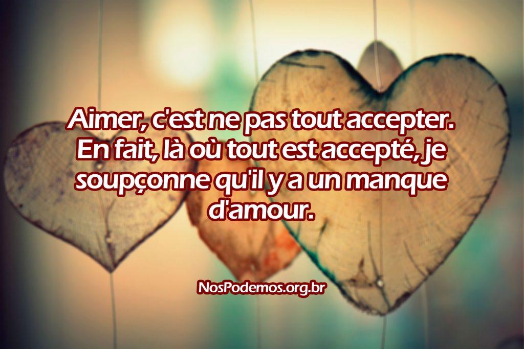 Aimer, c'est ne pas tout accepter. En fait, là où tout est accepté, je soupçonne qu'il y a un manque d'amour.