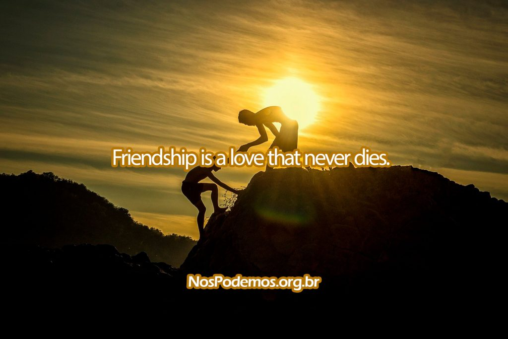 Friendship is a love that never dies.