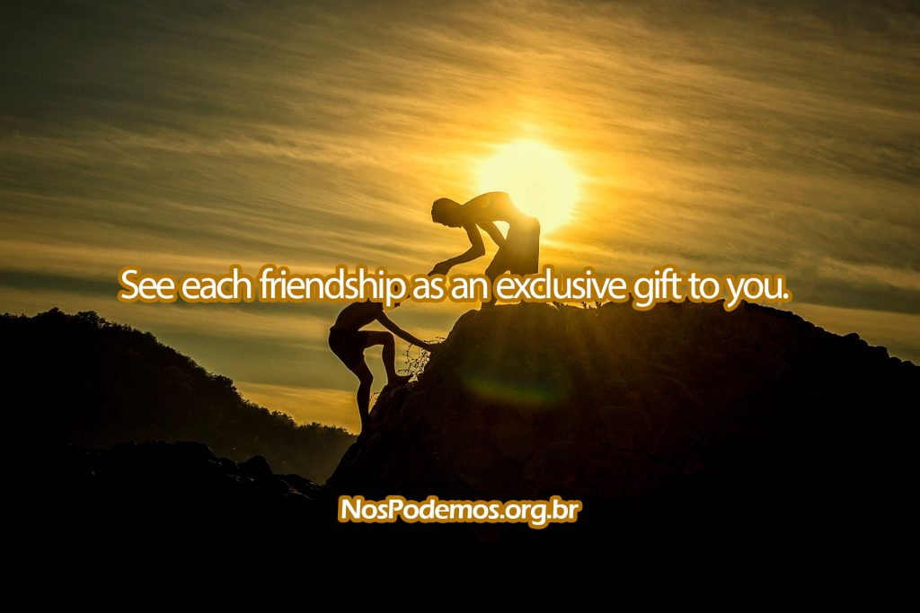 See each friendship as an exclusive gift to you.