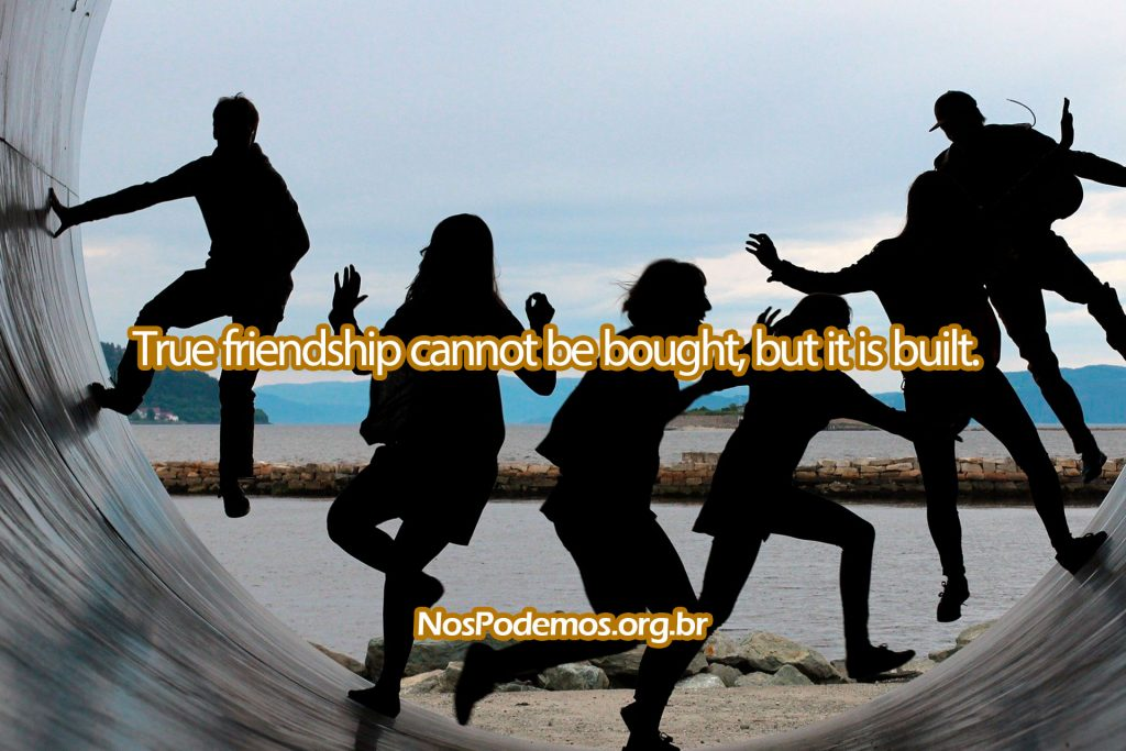 True friendship cannot be bought, but it is built.