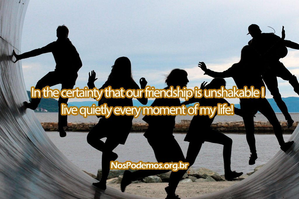 In the certainty that our friendship is unshakable I live quietly every moment of my life!