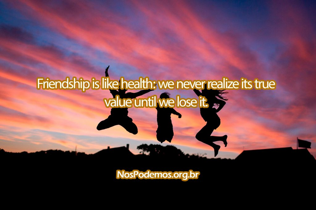 Friendship is like health: we never realize its true value until we lose it.