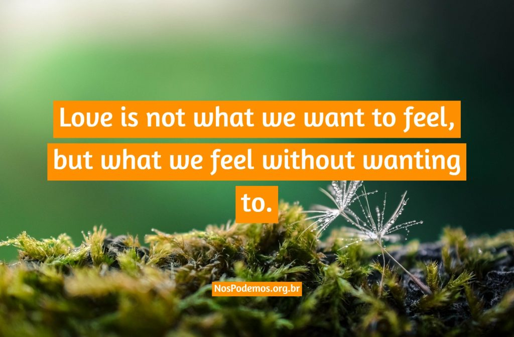 Love is not what we want to feel, but what we feel without wanting to.
