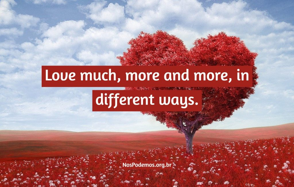Love much, more and more, in different ways.