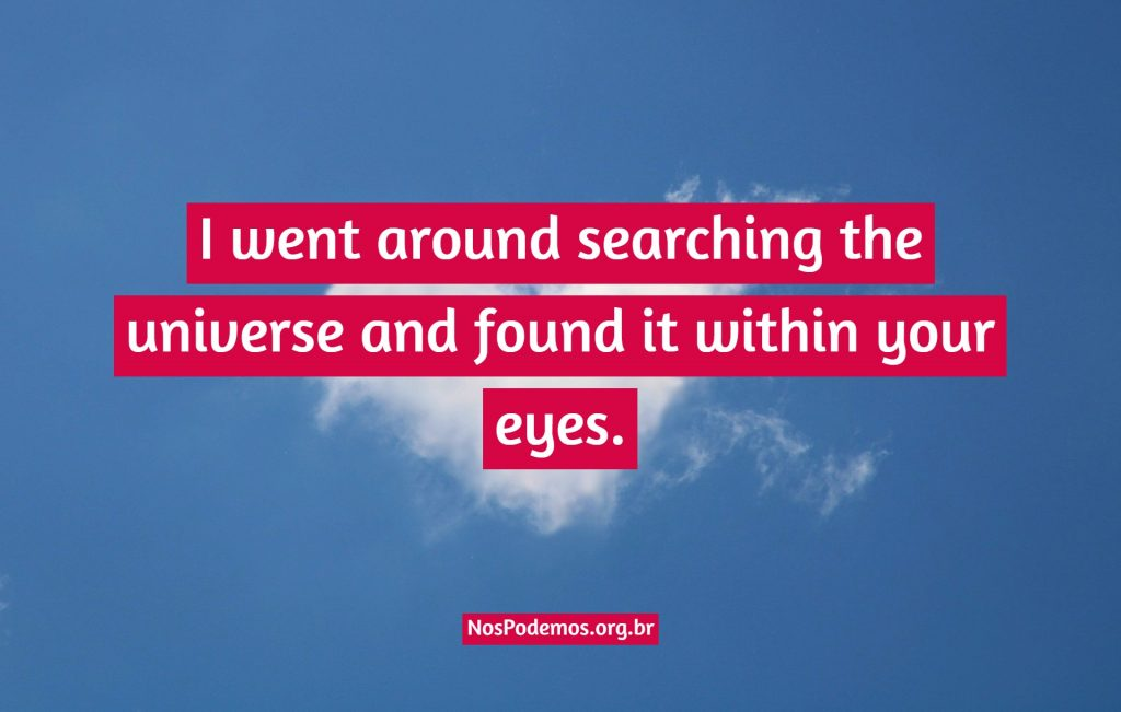 I went around searching the universe and found it within your eyes.
