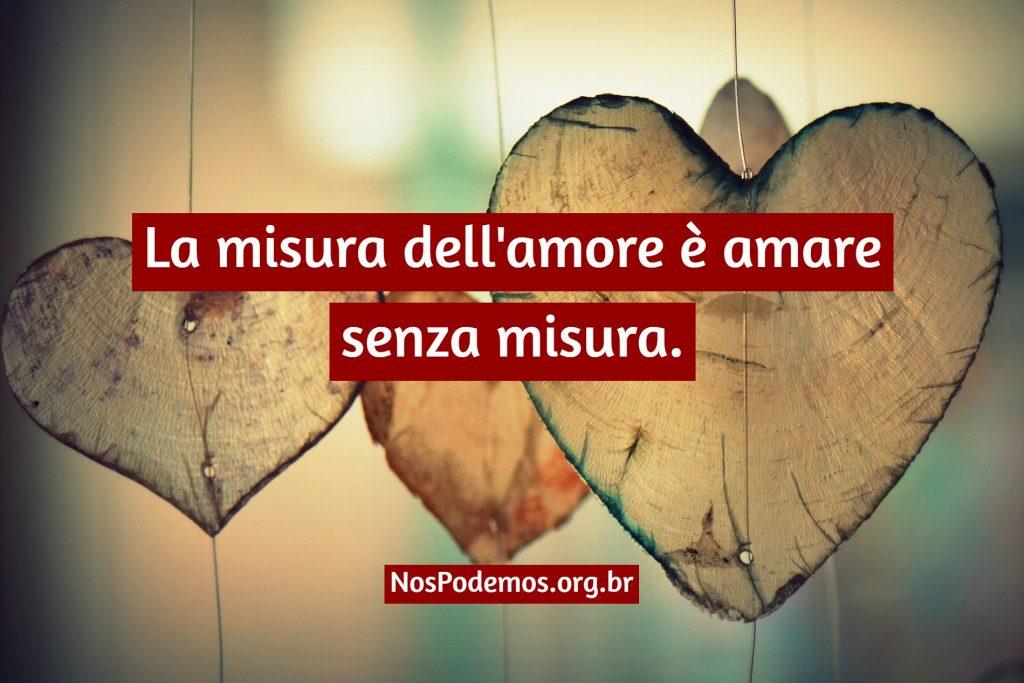 La misura dell'amore è amare senza misura.
