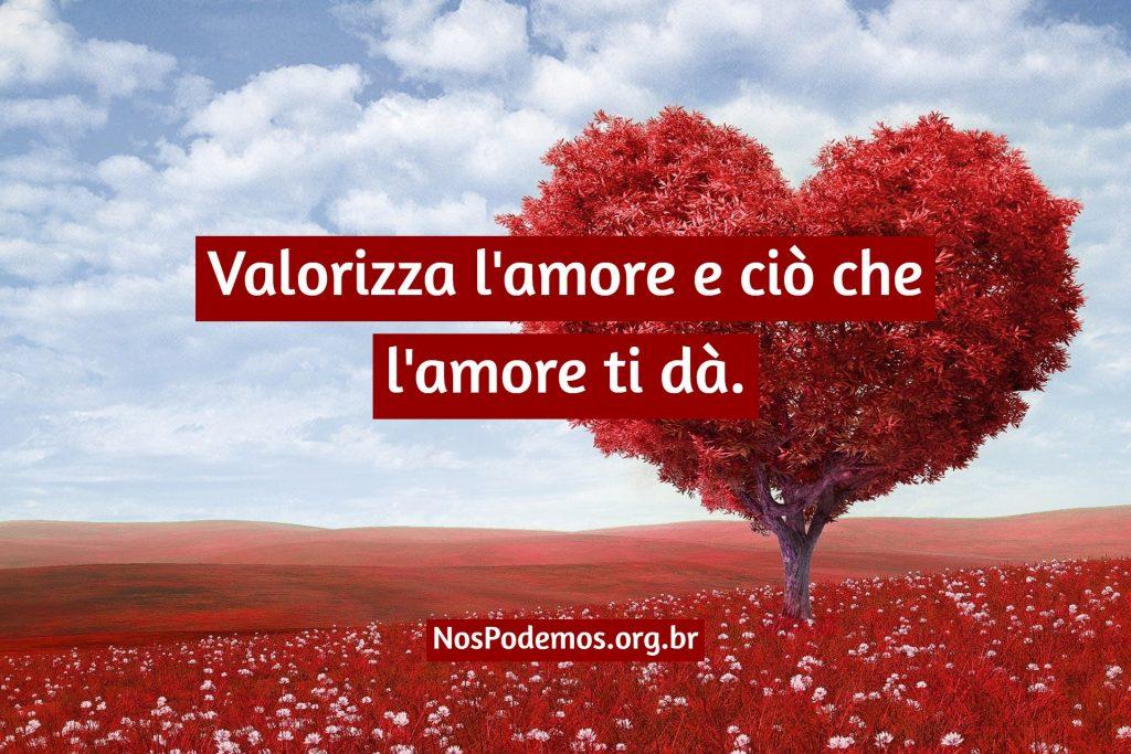 Valorizza l'amore e ciò che l'amore ti dà.