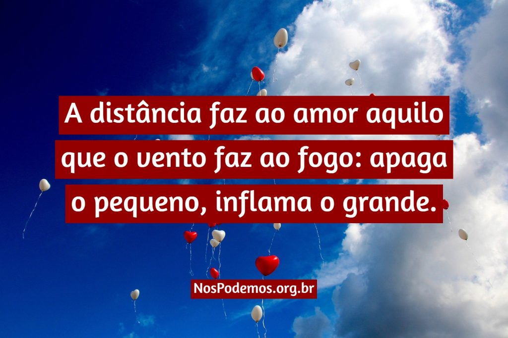 A distância faz ao amor aquilo que o vento faz ao fogo: apaga o pequeno, inflama o grande.
