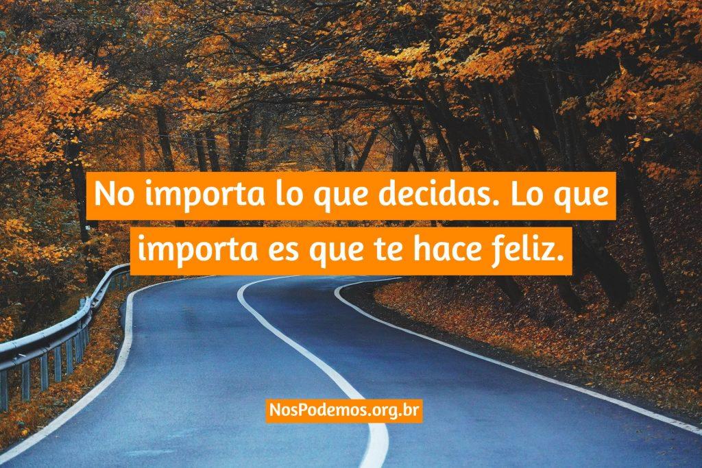 No importa lo que decidas. Lo que importa es que te hace feliz.